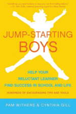 Jump-starting Boys: Help Your Reluctant Learner Find Success in School and Life, by Pam Withers and Cynthia Gill