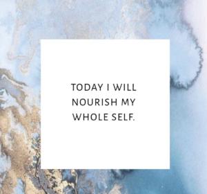 Today I will nourish my whole self.
