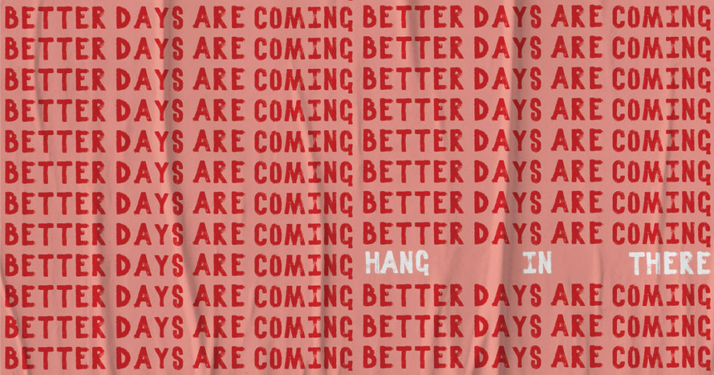 better days are coming - hang in there